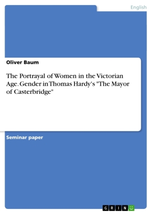 """The Portrayal of Women in the Victorian Age. Gender in Thomas Hardy's """"The Mayor of Casterbridge"""" 
